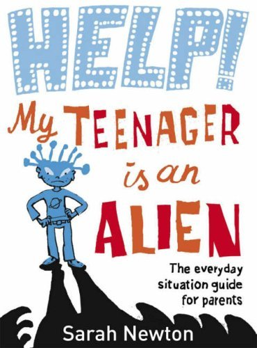 Help! My Teenager Is An Alien: The Everyday Situation Guide For Parents Sarah  Newton