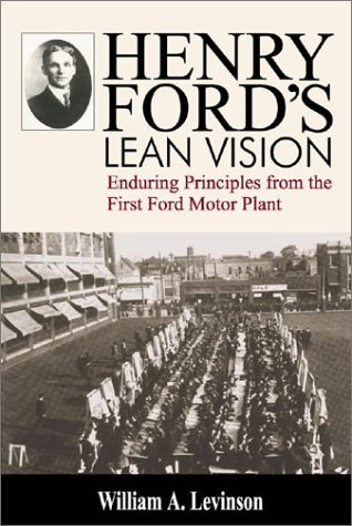 Henry Fords Lean Vision: Enduring Principles from the First Ford Motor Plant William A. Levinson