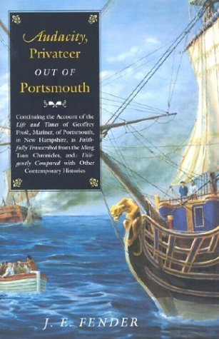 Audacity, Privateer Out Of Portsmouth: Continuing The Account Of The Life And Times Of Geoffrey Frost, Mariner, Of Portsmouth, In New Hampshire, As Fa ... Lated From The Ming Tsun (Hardscrabble Books) J.E. Fender