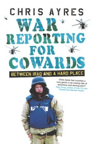 War Reporting For Cowards: Between Iraq And A Hard Place  by  Chris Ayres