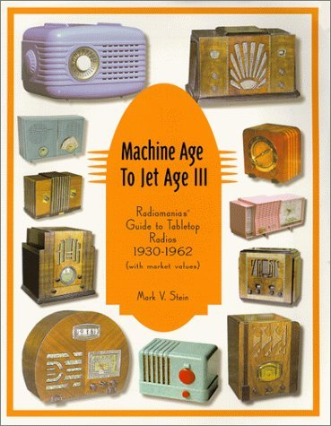 Machine Age To Jet Age. Radiomanias Guide To Tabletop Radios, 1930 1962:  by  Mark V. Stein