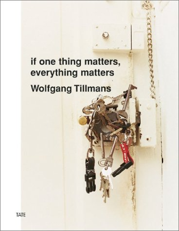 Wolfgang Tillmans: If One Thing Matters, Everything Matters Wolfgang Tillmans