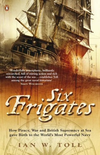 Six Frigates: How Piracy, War And British Supremacy At Sea Gave Birth To The Worlds Most Powerful Navy  by  Ian W. Toll