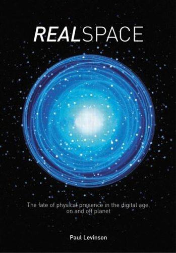 Real Space: The Fate of Physical Presence in the Digital Age, on and Off Planet Paul Levinson