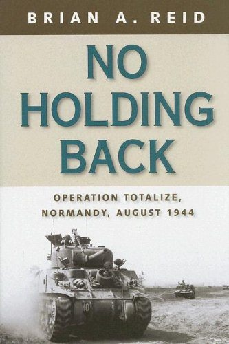 No Holding Back: Operation Totalize, Normandy, August 1944 Brian A. Reid