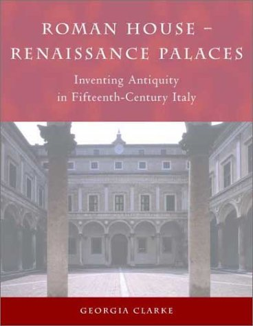 Roman House  Renaissance Palaces: Inventing Antiquity In Fifteenth Century Italy  by  Georgia Clarke