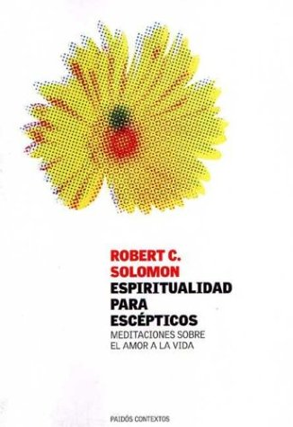 Espiritualidad Para Escepticos/ Spirituality for the Skeptic: Meditaciones Sobre El Amor a La Vida / the Thoughtful Love of Life Robert C. Solomon