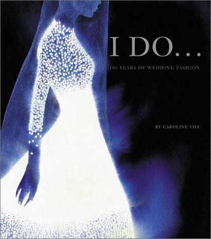 I Do: 100 Years of Wedding Fashion  by  Caroline Cox