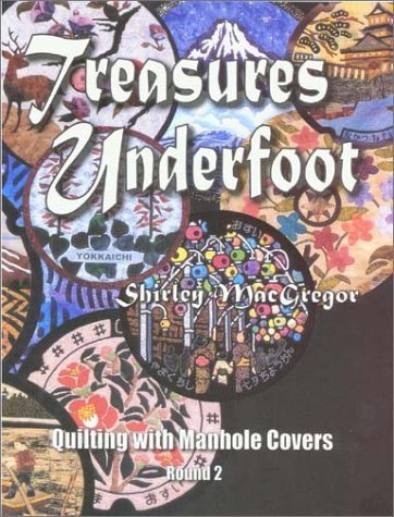 Treasures Underfoot: Quilting With Manhole Covers, Round 2  by  Shirley MacGregor