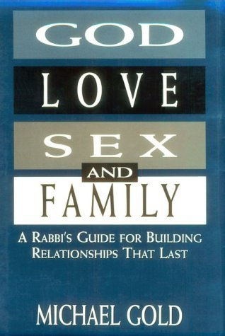 God, Love, Sex, and Family: A Rabbis Guide for Building Relationships That Last  by  Michael     Gold