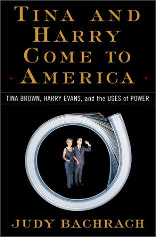 Tina and Harry Come to America: Tina Brown, Harry Evans, and the Uses of Power Judy Bachrach