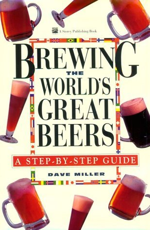 Brewing The Worlds Great Beers: A Step By Step Guide Dave  Miller