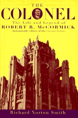 The Colonel: The Life and Legend of Robert R. McCormick, 1880-1955  by  Richard Norton Smith