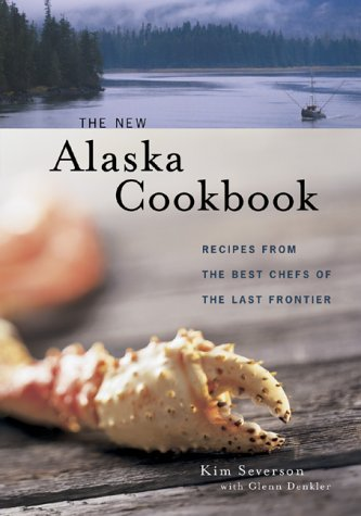 The New Alaska Cookbook: Recipes from the Last Frontiers Best Chefs Kim Severson
