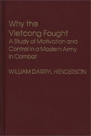 Why the Vietcong Fought: A Study of Motivation and Control in a Modern Army in Combat  by  William Darryl Henderson