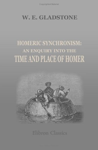 Homeric Synchronism: An Enquiry Into The Time And Place Of Homer  by  William Ewart Gladstone