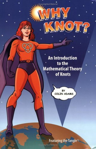 Why Knot?:  An Introduction To The Mathematical Theory Of Knots Colin Conrad Adams