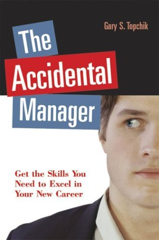 The Accidental Manager: Get The Skills You Need To Excel In Your New Career Gary S. Topchik