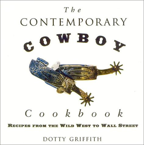 The Contemporary Cowboy Cookbook: Recipes from the Wild West to Wall Street Dottie Griffith