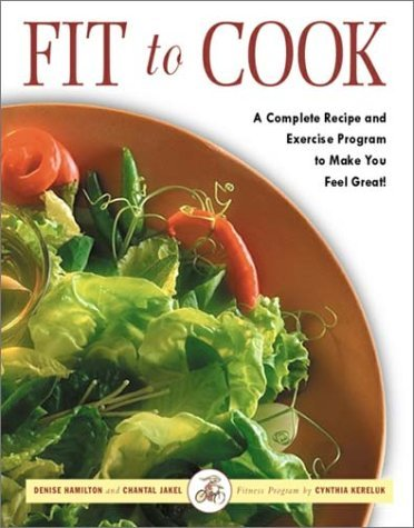 Fit to Cook: A Complete Recipe and Exercise Program to Make You Feel Great! Denise Hamilton