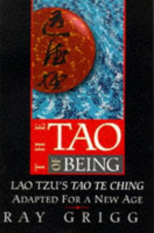 The Tao Of Being: Lao Tzus  Tao Te Ching  Adapted For A New Age Ray Grigg