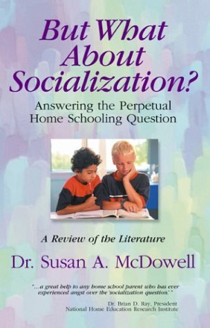 But What about Socialization: Answering the Perpetural Home Schooling Question: A Review of the Literature  by  Susan A. McDowell