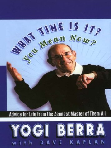 What Time Is It? You Mean Now? Advice for Life from the Zennest Master of Them  by  Yogi Berra