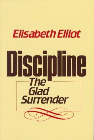Discipline: The Glad Surrender Elisabeth Elliot