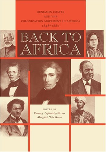 Back To Africa: Benjamin Coates And The Colonization Movement In America, 1848 1880 Emma J. Lapsansky-Werner