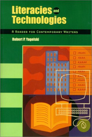 Literacies and Technologies: A Reader for the Contemporary Writer  by  Robert P. Yagelski