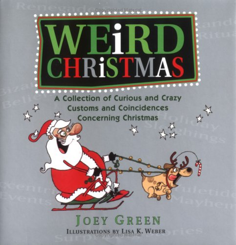 Weird Christmas: A Collection of Curious and Crazy Customs and Coincidences Concerning Christmas Joey Green