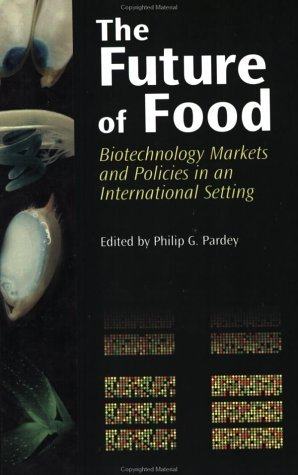 The Future of Food: Biotechnology Markets and Policies in an International Setting  by  Philip G. Pardey