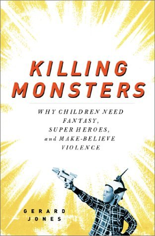Killing Monsters: Why Children Need Fantasy, Super-Heroes, and Make-Believe Violence Gerard Jones