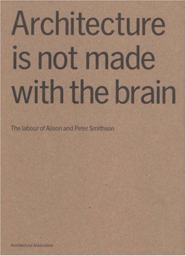 Architecture Is Not Made With The Brain: The Labour Of Alison And Peter Smithson  by  Niall Hobhouse