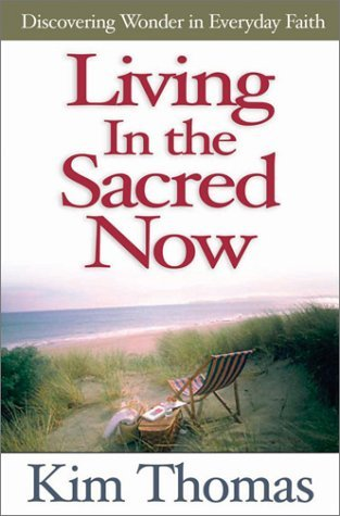 Living In The Sacred Now: Discovering Wonder In Everyday Faith Kim Thomas