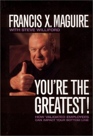 Youre the Greatest : How Validated Employees Can Impact Your Bottom Line  by  Francis X. Maguire