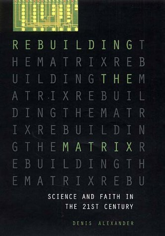 Rebuilding the Matrix: Science and Faith in the 21st Century  by  Denis Alexander