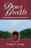 Dont Give Up: Your Breakthrough Is Just Around the Corner  by  Yvonne A. Irving