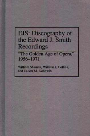 EJS: Discography of the Edward J. Smith Recordings: The Golden Age of Opera, 1956-1971  by  William Shaman