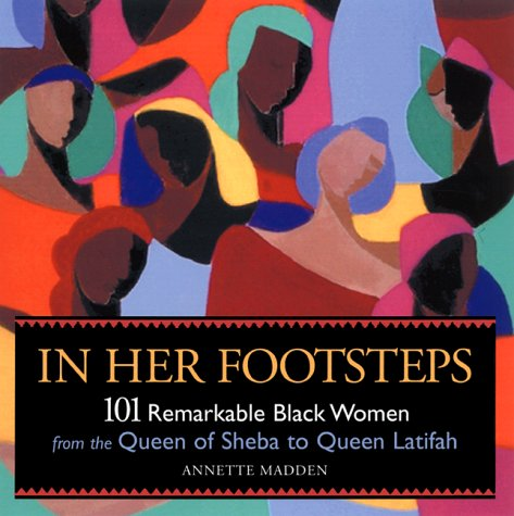 In Her Footsteps: 101 Remarkable Black Women from the Queen of Sheba to Queen Latifa  by  Annette Madden
