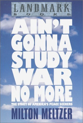 Aint Gonna Study War No More: The Story of Americas Peace Seekers (Landmark Books) Milton Meltzer