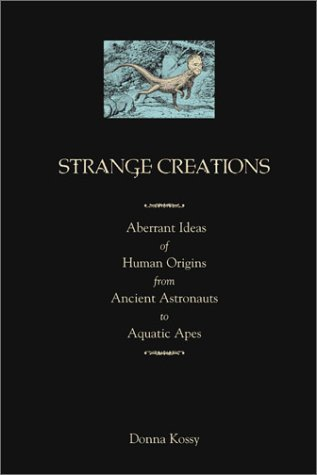 Strange Creations: Aberrant Ideas of Human Origin from Ancient Astronauts to Aquatic Apes Donna Kossy