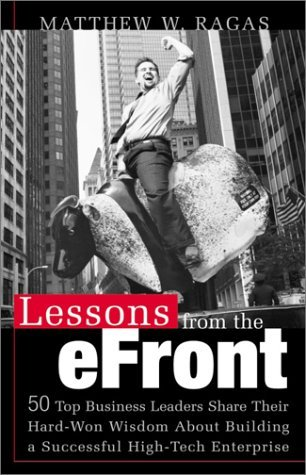 Lessons from the E-Front : 50 Top Business Leaders Reveal Their Hard-Won Wisdom About Building a Successful High-Tech Enterprise Matthew W. Ragas