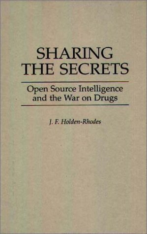 Sharing the Secrets: Open Source Intelligence and the War on Drugs  by  J.F.Holden- Rhodes
