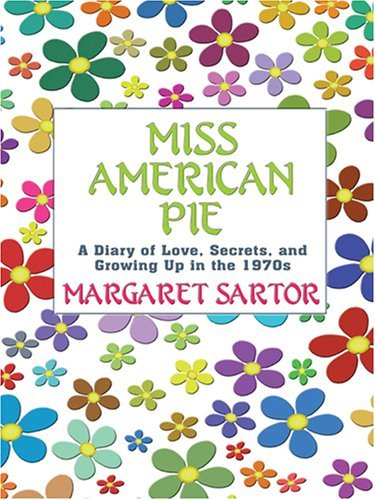 Miss American Pie: A Diary of Love, Secrets and Growing Up in the 1970s  by  Margaret Sartor