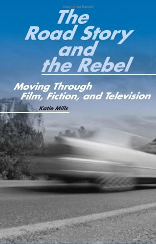 The Road Story and the Rebel: Moving Through Film, Fiction, and Television  by  Katie Mills