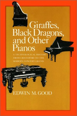 Giraffes, Black Dragons, And Other Pianos: A Technological History From Cristofori To The Modern Concert Grand Edwin M. Good