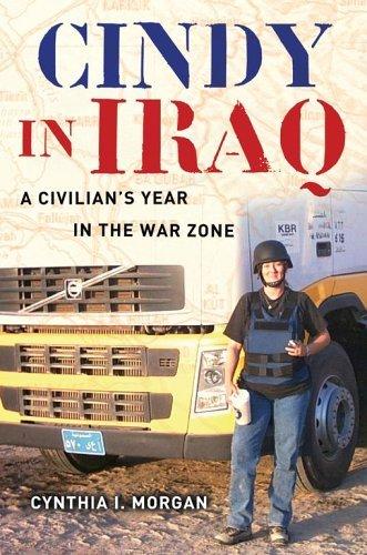 Cindy in Iraq: A Civilians Year in the War Zone  by  Cynthia I. Morgan