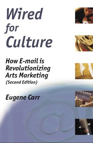 Wired For Culture: How E Mail Is Revolutionizing Arts Marketing Eugene Carr