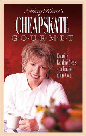 Cheapskate Gourmet: Creating Fabulous Meals For A Fraction Of The Cost Mary Hunt